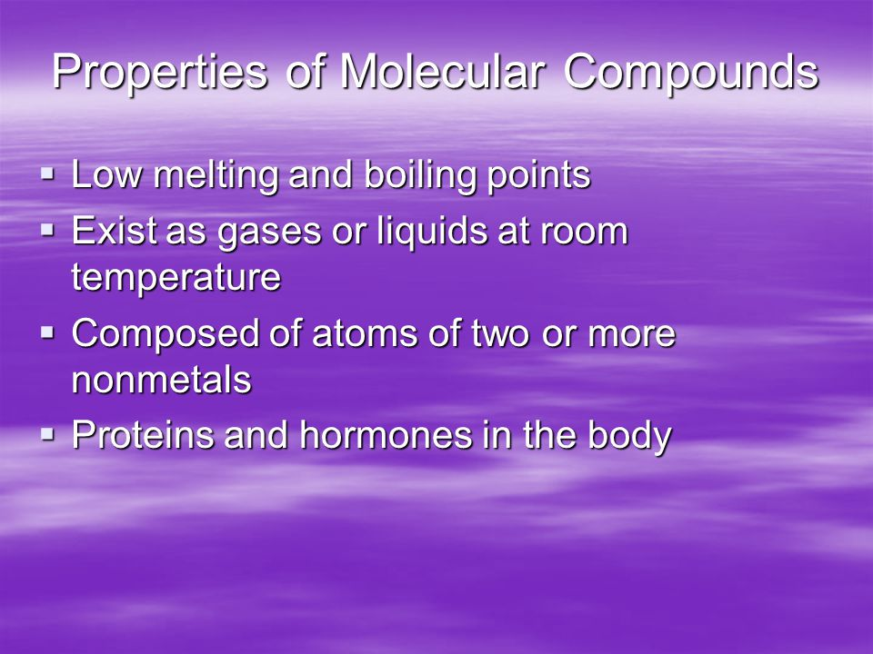 Properties of Molecular Compounds  Low melting and boiling points  Exist as gases or liquids at room temperature  Composed of atoms of two or more nonmetals  Proteins and hormones in the body