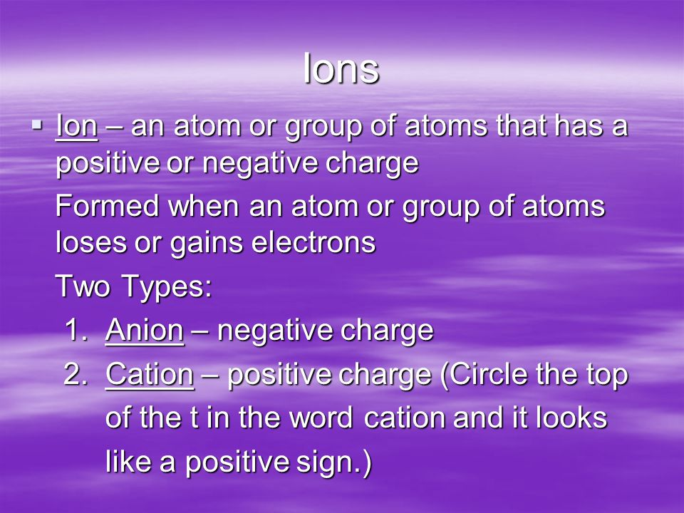 Ions  Ion – an atom or group of atoms that has a positive or negative charge Formed when an atom or group of atoms loses or gains electrons Formed when an atom or group of atoms loses or gains electrons Two Types: Two Types: 1.