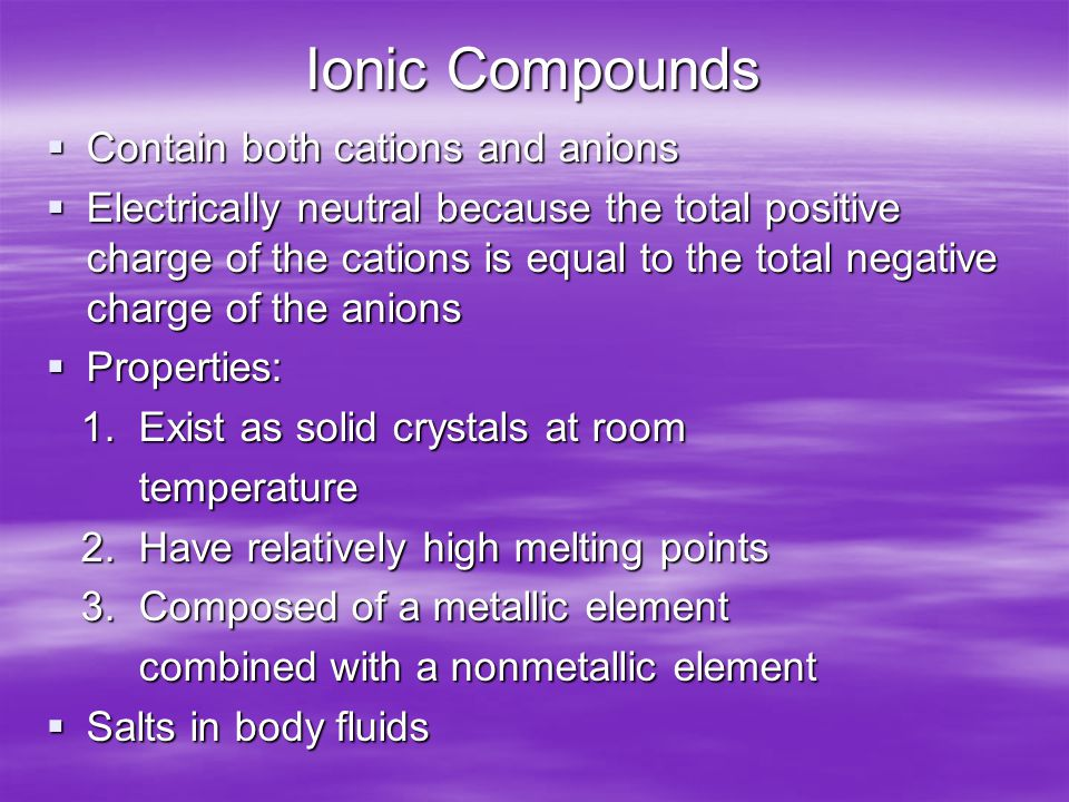 Ionic Compounds  Contain both cations and anions  Electrically neutral because the total positive charge of the cations is equal to the total negative charge of the anions  Properties: 1.