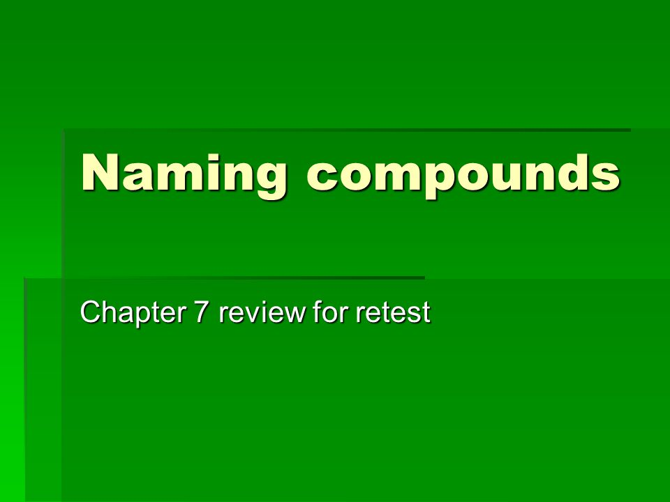 Naming compounds Chapter 7 review for retest