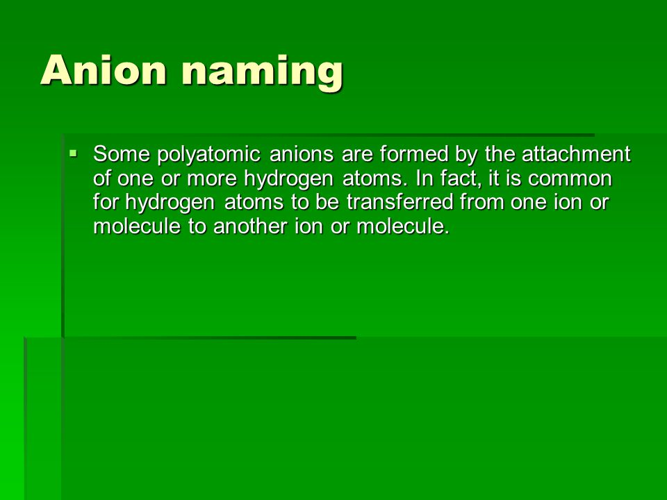 Anion naming  Some polyatomic anions are formed by the attachment of one or more hydrogen atoms.