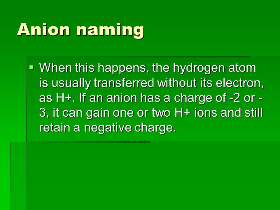 Anion naming  When this happens, the hydrogen atom is usually transferred without its electron, as H+.