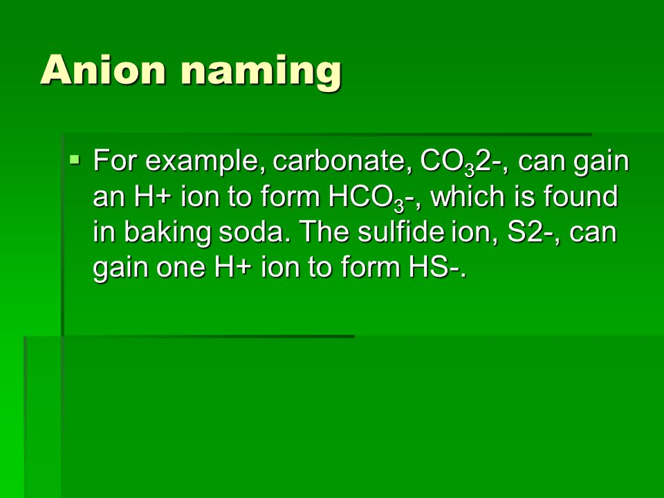 Anion naming  For example, carbonate, CO 3 2-, can gain an H+ ion to form HCO 3 -, which is found in baking soda.