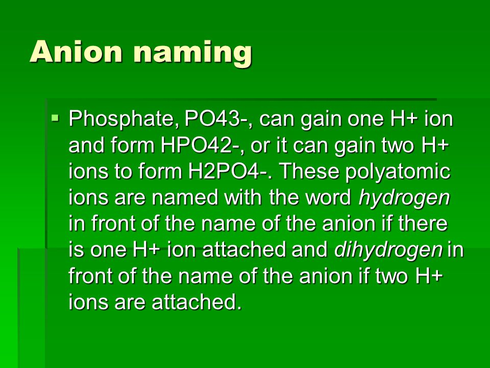 Anion naming  Phosphate, PO43-, can gain one H+ ion and form HPO42-, or it can gain two H+ ions to form H2PO4-.