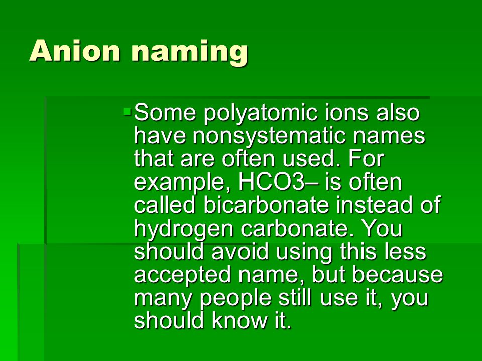 Anion naming  Some polyatomic ions also have nonsystematic names that are often used.