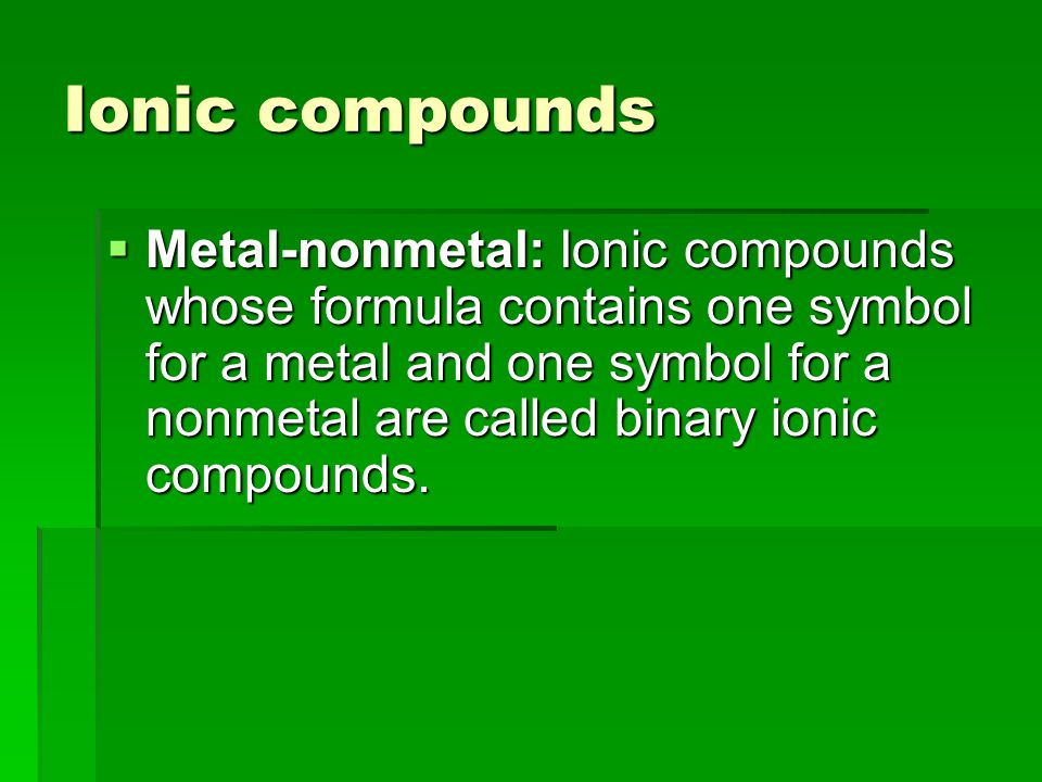 Ionic compounds  Metal ‑ nonmetal: Ionic compounds whose formula contains one symbol for a metal and one symbol for a nonmetal are called binary ionic compounds.