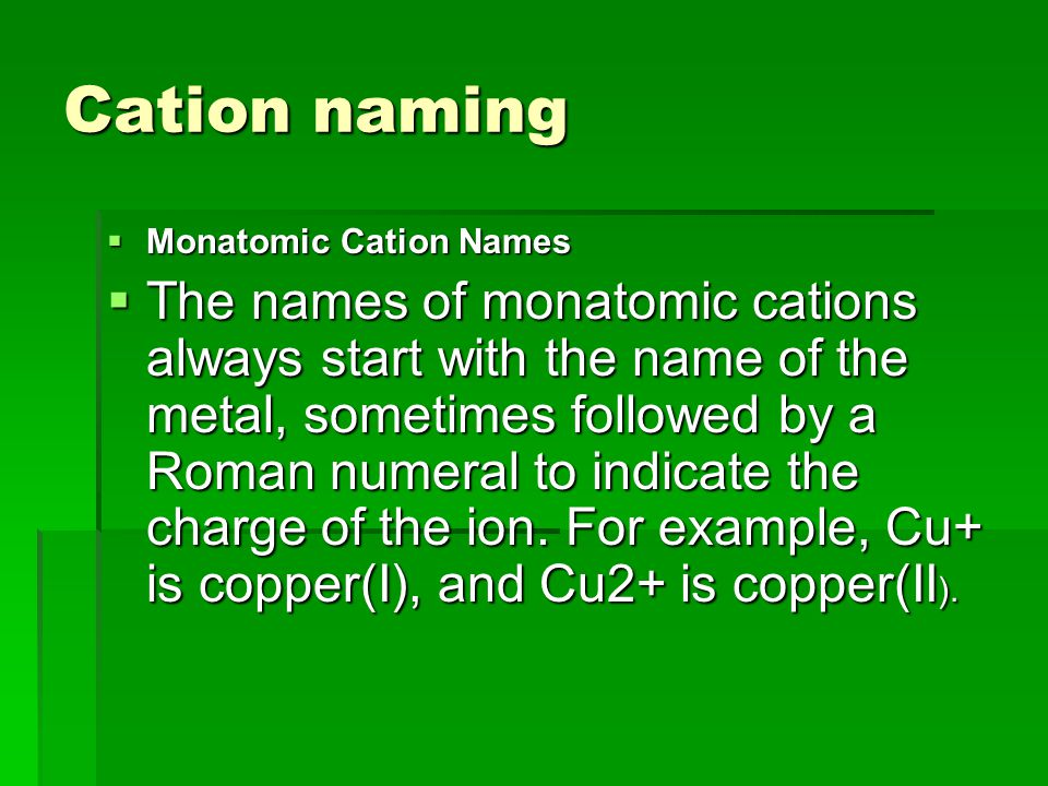 Cation naming  Monatomic Cation Names  The names of monatomic cations always start with the name of the metal, sometimes followed by a Roman numeral to indicate the charge of the ion.