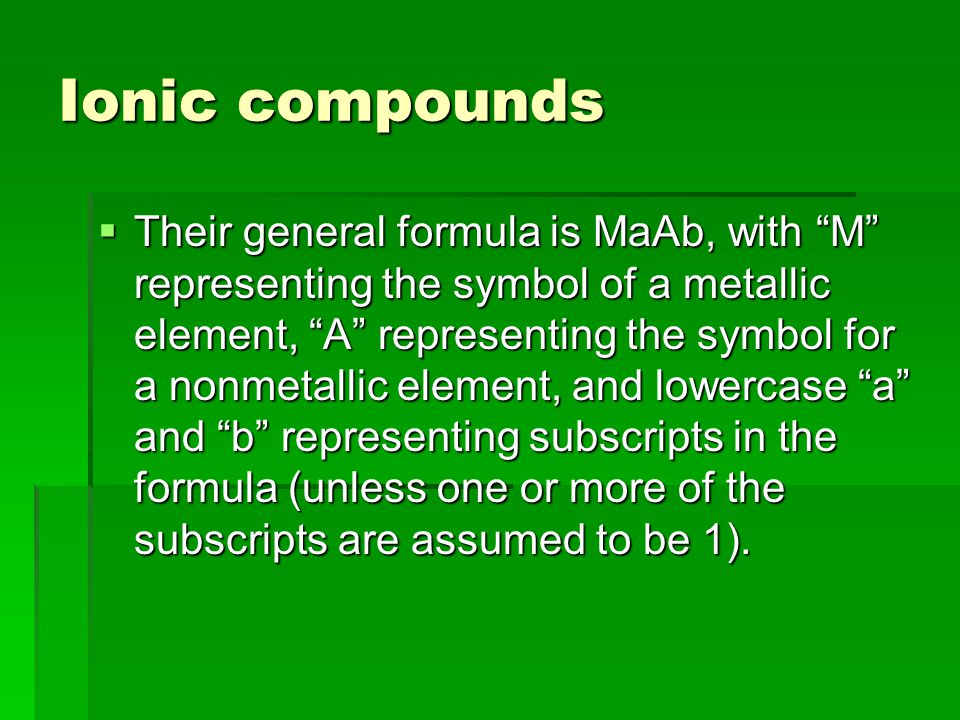 Ionic compounds  Their general formula is MaAb, with M representing the symbol of a metallic element, A representing the symbol for a nonmetallic element, and lowercase a and b representing subscripts in the formula (unless one or more of the subscripts are assumed to be 1).