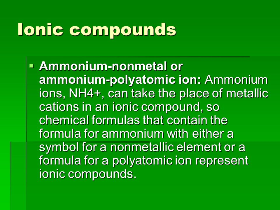 Ionic compounds  Ammonium ‑ nonmetal or ammonium ‑ polyatomic ion: Ammonium ions, NH4+, can take the place of metallic cations in an ionic compound, so chemical formulas that contain the formula for ammonium with either a symbol for a nonmetallic element or a formula for a polyatomic ion represent ionic compounds.