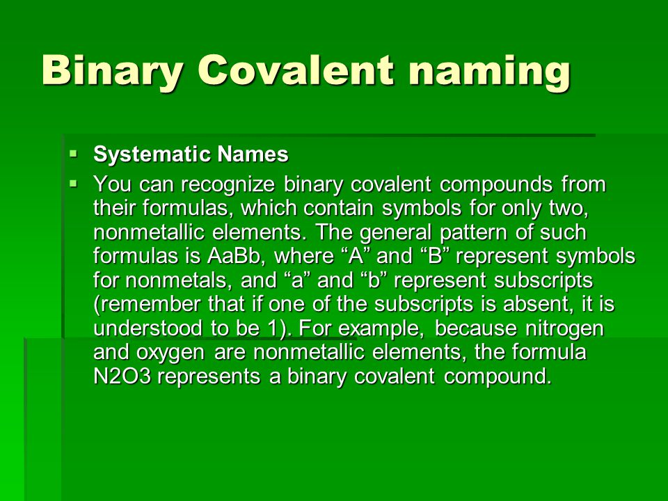 Binary Covalent naming  Systematic Names  You can recognize binary covalent compounds from their formulas, which contain symbols for only two, nonmetallic elements.