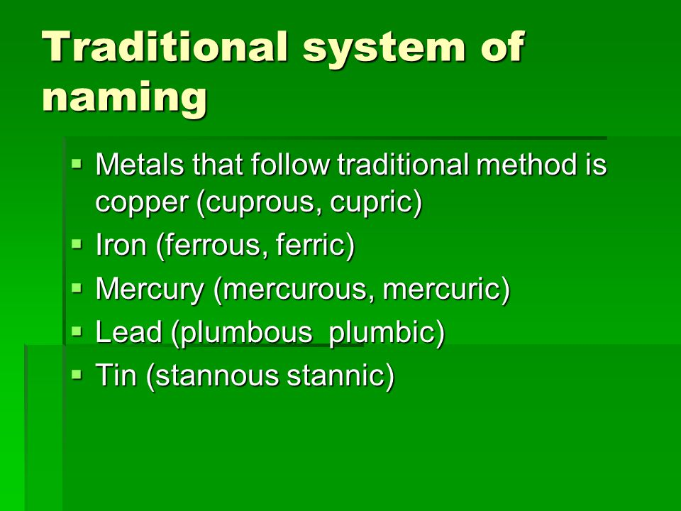 Traditional system of naming  Metals that follow traditional method is copper (cuprous, cupric)  Iron (ferrous, ferric)  Mercury (mercurous, mercuric)  Lead (plumbous plumbic)  Tin (stannous stannic)