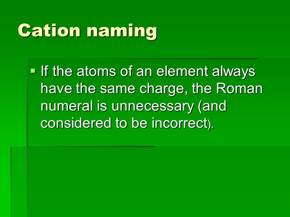 Cation naming  If the atoms of an element always have the same charge, the Roman numeral is unnecessary (and considered to be incorrect ).
