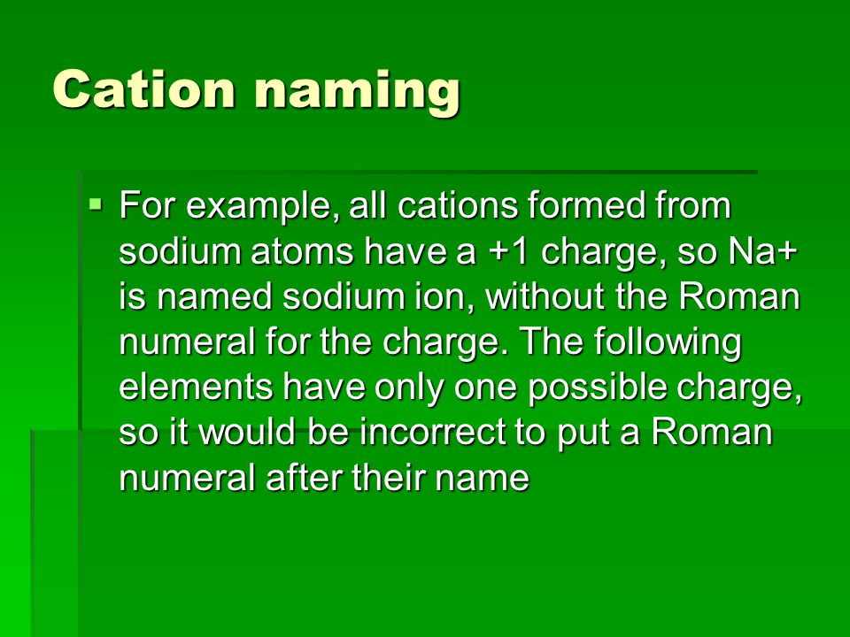 Cation naming  For example, all cations formed from sodium atoms have a +1 charge, so Na+ is named sodium ion, without the Roman numeral for the charge.