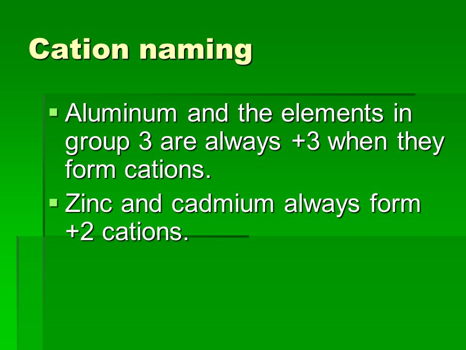 Cation naming  Aluminum and the elements in group 3 are always +3 when they form cations.