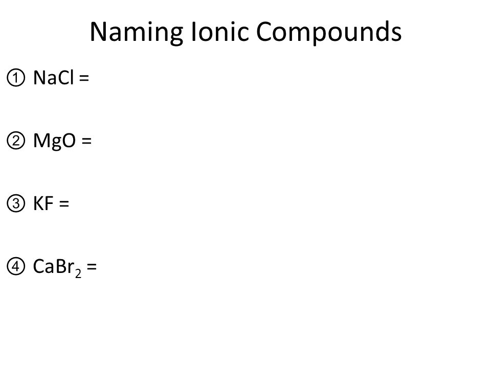 Naming Ionic Compounds ①NaCl = ②MgO = ③KF = ④CaBr 2 =