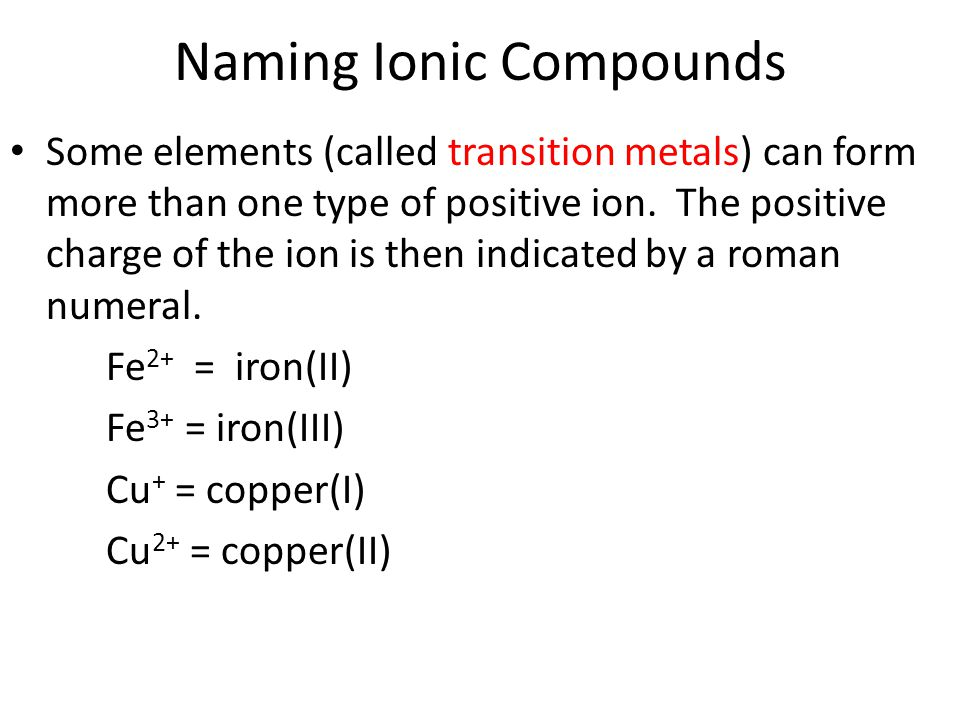 Naming Ionic Compounds Some elements (called transition metals) can form more than one type of positive ion.