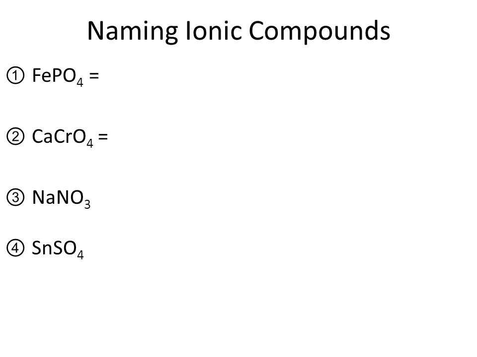 Naming Ionic Compounds ①FePO 4 = ②CaCrO 4 = ③NaNO 3 ④SnSO 4