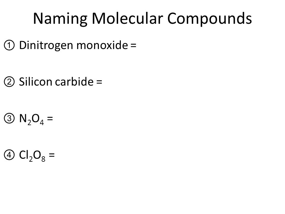 Naming Molecular Compounds ①Dinitrogen monoxide = ②Silicon carbide = ③N 2 O 4 = ④Cl 2 O 8 =