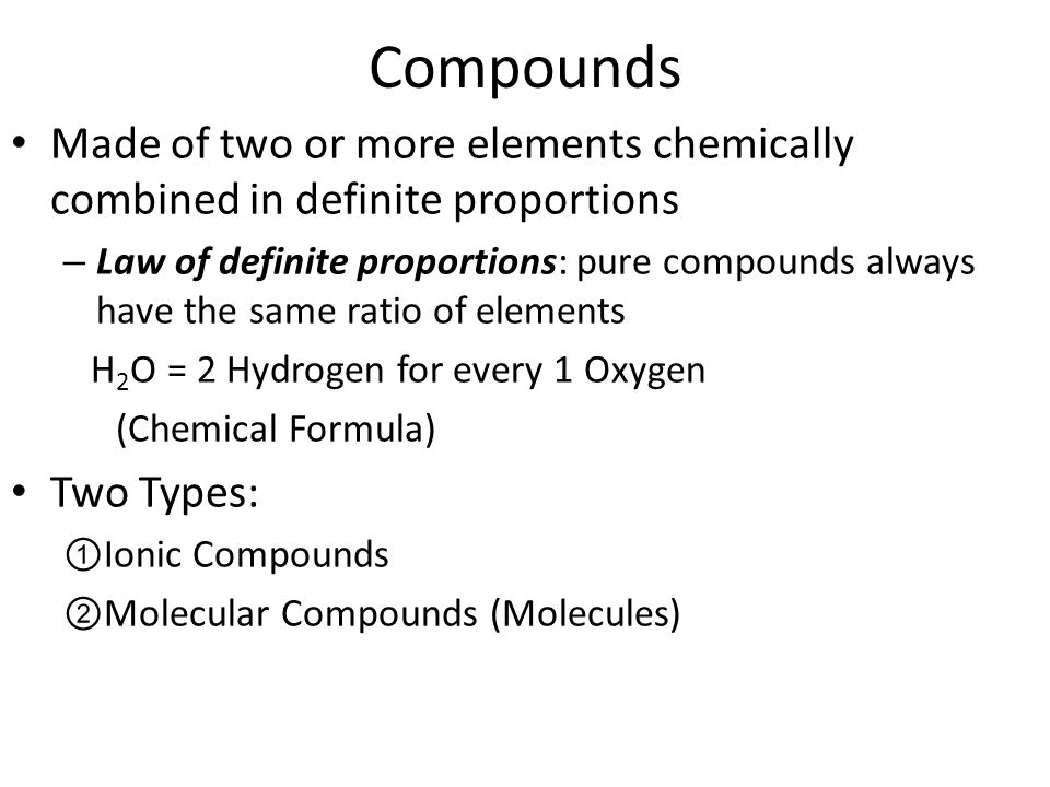 Compounds Made of two or more elements chemically combined in definite proportions – Law of definite proportions: pure compounds always have the same ratio of elements H 2 O = 2 Hydrogen for every 1 Oxygen (Chemical Formula) Two Types: ①Ionic Compounds ②Molecular Compounds (Molecules)