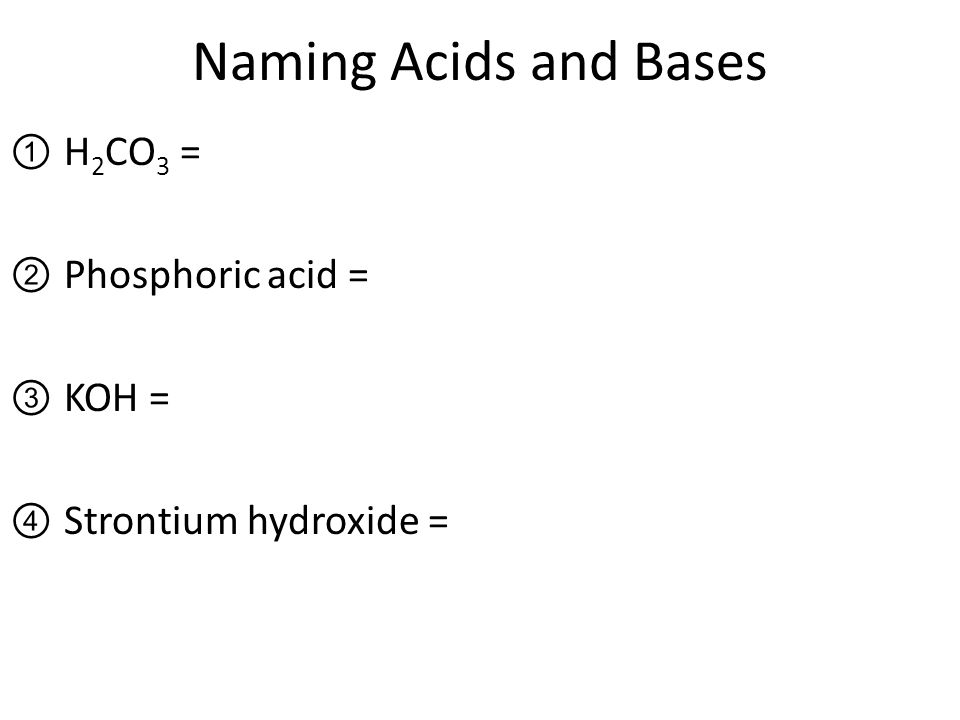 Naming Acids and Bases ①H 2 CO 3 = ②Phosphoric acid = ③KOH = ④Strontium hydroxide =