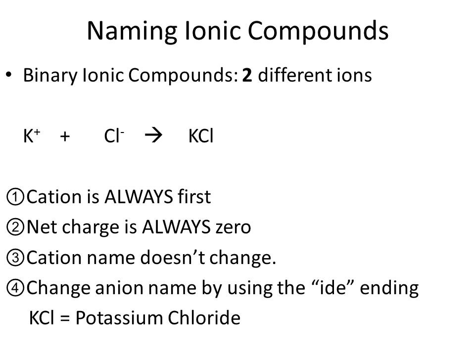 Naming Ionic Compounds Binary Ionic Compounds: 2 different ions K + + Cl -  KCl ①Cation is ALWAYS first ②Net charge is ALWAYS zero ③Cation name doesn't change.