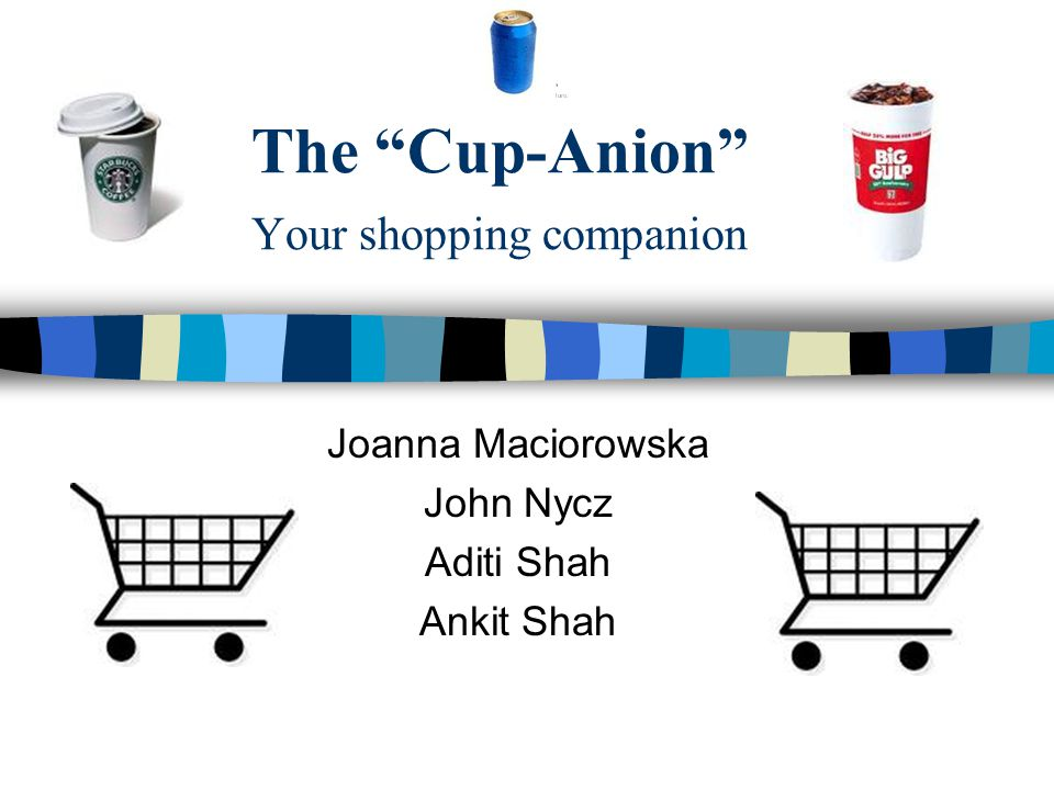 The Cup-Anion Your shopping companion Joanna Maciorowska John Nycz Aditi Shah Ankit Shah
