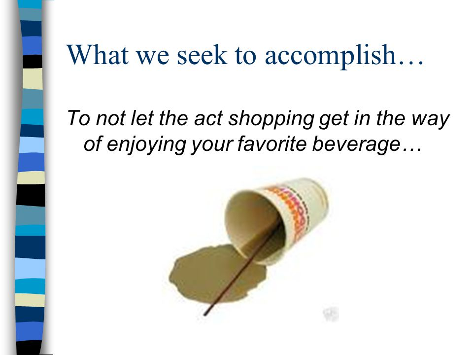 What we seek to accomplish… To not let the act shopping get in the way of enjoying your favorite beverage…