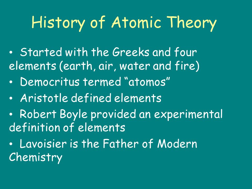 History of Atomic Theory Started with the Greeks and four elements (earth, air, water and fire) Democritus termed atomos Aristotle defined elements Robert Boyle provided an experimental definition of elements Lavoisier is the Father of Modern Chemistry
