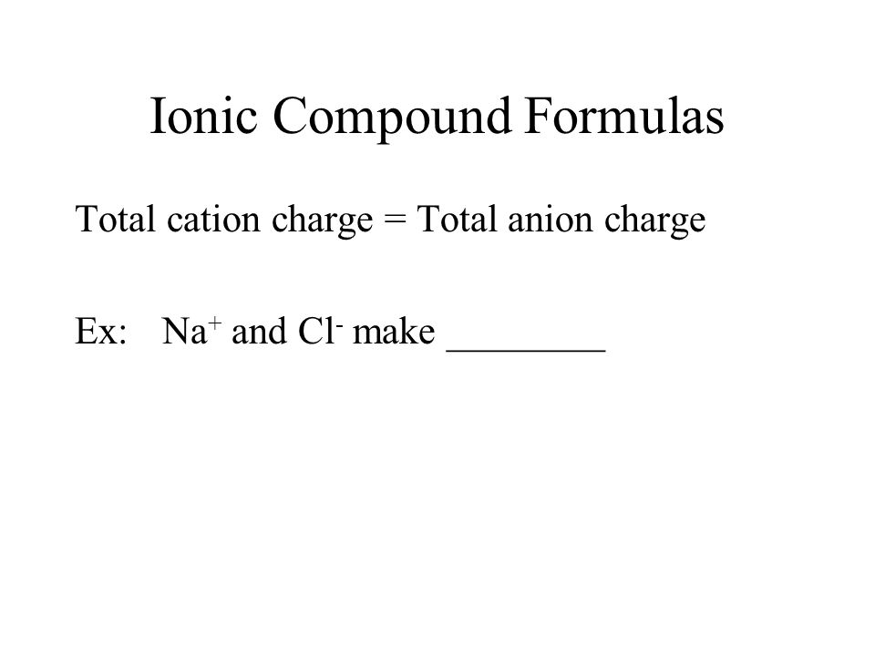 Ionic Compound Formulas Total cation charge = Total anion charge Ex: Na + and Cl - make ________