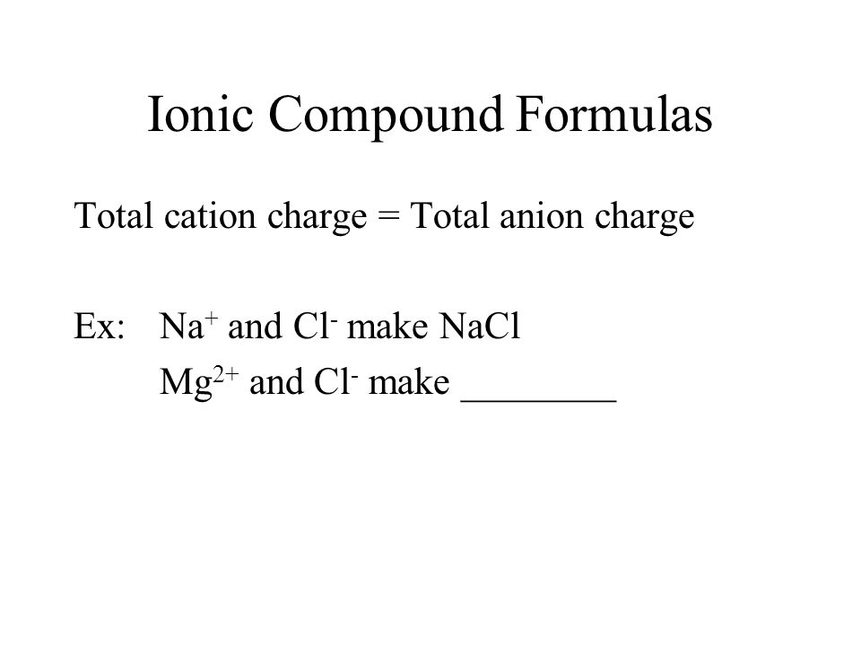 Ionic Compound Formulas Total cation charge = Total anion charge Ex: Na + and Cl - make NaCl Mg 2+ and Cl - make ________
