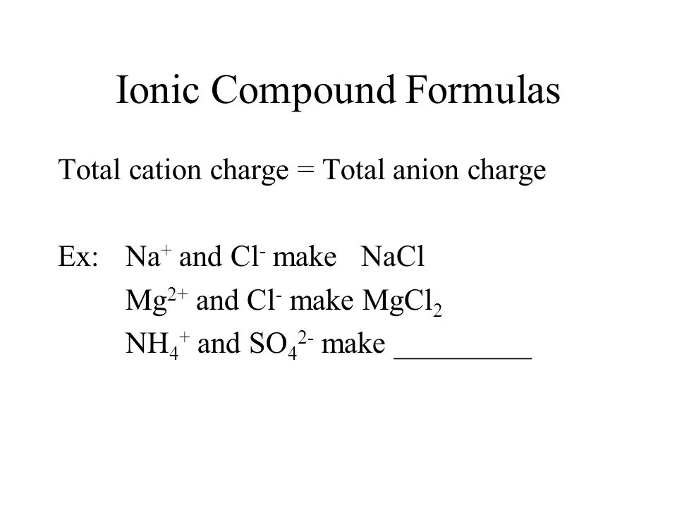 Ionic Compound Formulas Total cation charge = Total anion charge Ex: Na + and Cl - make NaCl Mg 2+ and Cl - make MgCl 2 NH 4 + and SO 4 2- make _________
