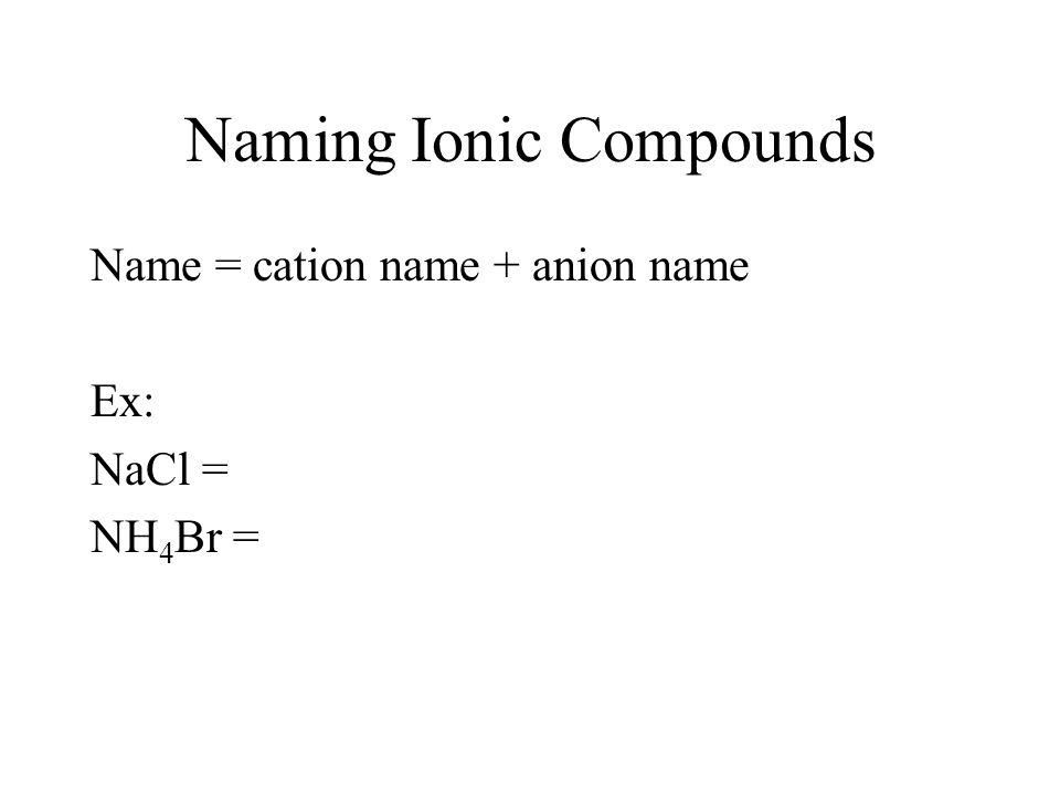 Naming Ionic Compounds Name = cation name + anion name Ex: NaCl = NH 4 Br =