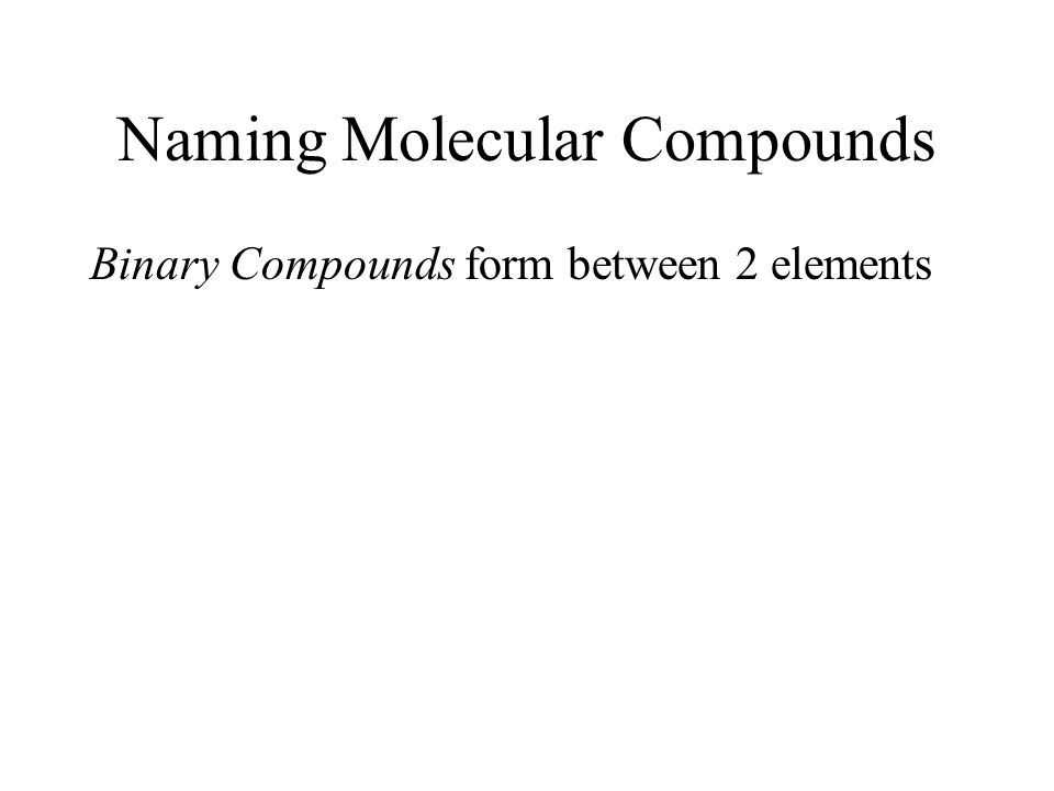 Naming Molecular Compounds Binary Compounds form between 2 elements