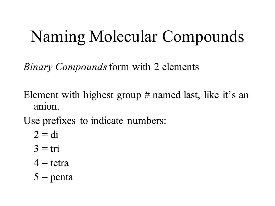 Naming Molecular Compounds Binary Compounds form with 2 elements Element with highest group # named last, like it's an anion.