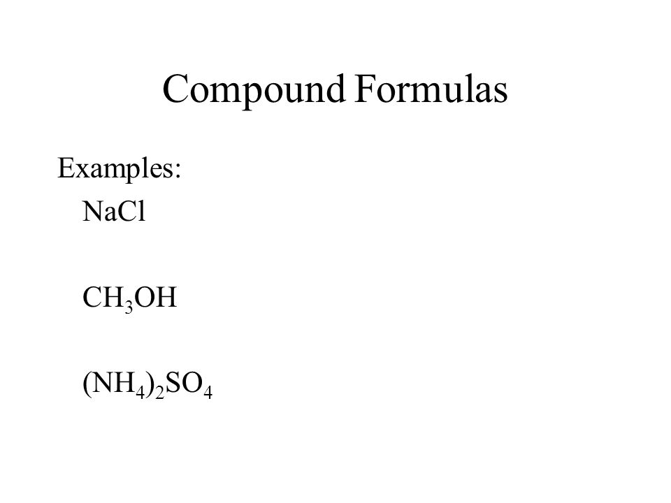 Compound Formulas Examples: NaCl CH 3 OH (NH 4 ) 2 SO 4