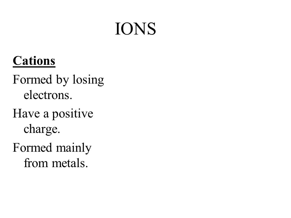 IONS Cations Formed by losing electrons. Have a positive charge. Formed mainly from metals.