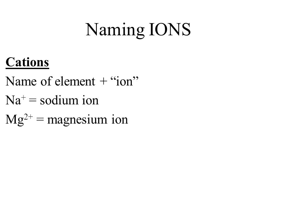 Naming IONS Cations Name of element + ion Na + = sodium ion Mg 2+ = magnesium ion Anions Name of element with –ide ending + ion Cl - = chloride ion O 2- = oxide ion