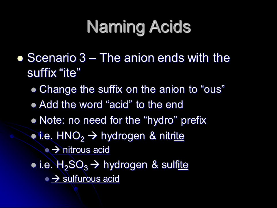 Naming Acids Scenario 3 – The anion ends with the suffix ite Scenario 3 – The anion ends with the suffix ite Change the suffix on the anion to ous Change the suffix on the anion to ous Add the word acid to the end Add the word acid to the end Note: no need for the hydro prefix Note: no need for the hydro prefix i.e.