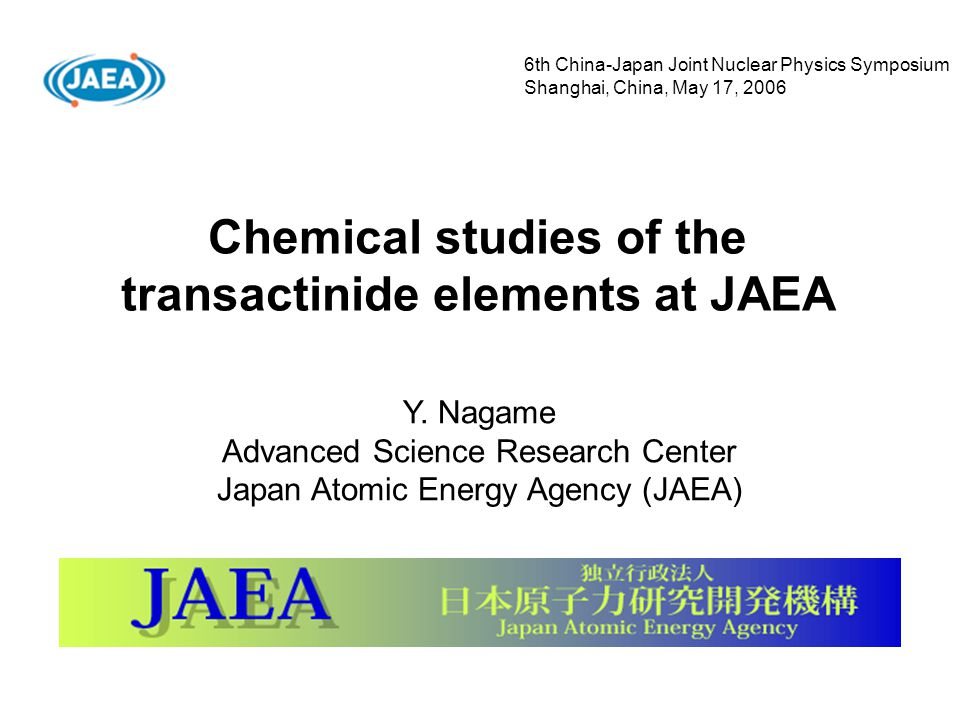 Chemical studies of the transactinide elements at JAEA Y. Nagame Advanced Science Research Center Japan Atomic Energy Agency (JAEA) 6th China-Japan Jo