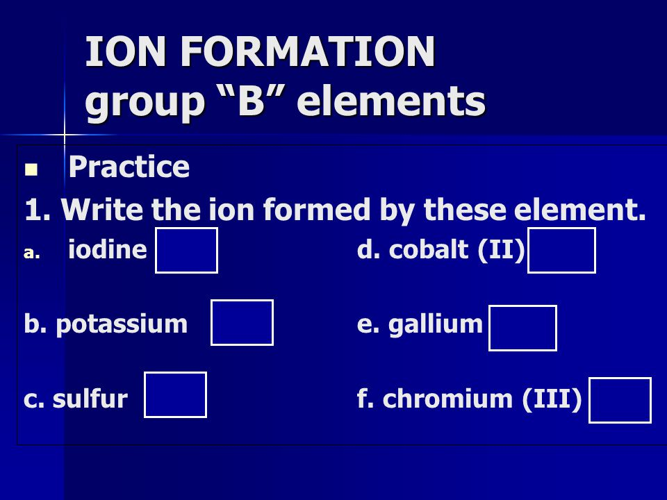 Practice 1. Write the ion formed by these element.