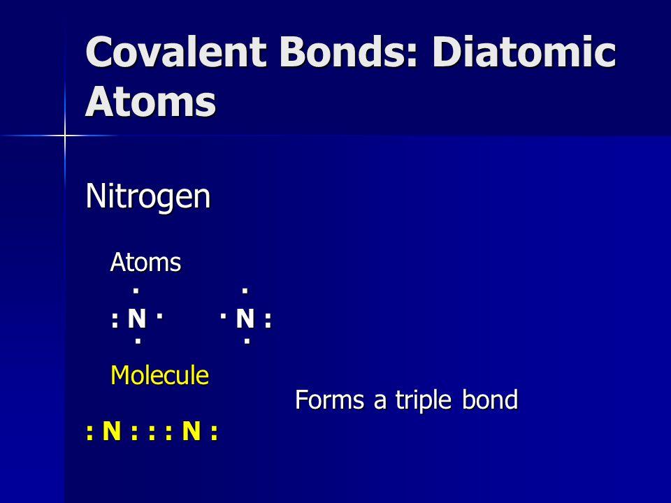 Covalent Bonds: Diatomic Atoms NitrogenAtoms · · : N · · N : · · · · : N · · N : · · Molecule Forms a triple bond : N : : : N :