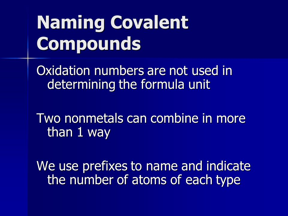 Naming Covalent Compounds Oxidation numbers are not used in determining the formula unit Two nonmetals can combine in more than 1 way We use prefixes to name and indicate the number of atoms of each type
