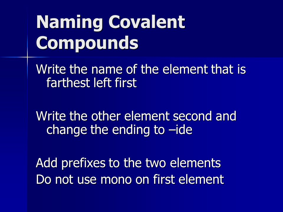 Naming Covalent Compounds Write the name of the element that is farthest left first Write the other element second and change the ending to –ide Add prefixes to the two elements Do not use mono on first element