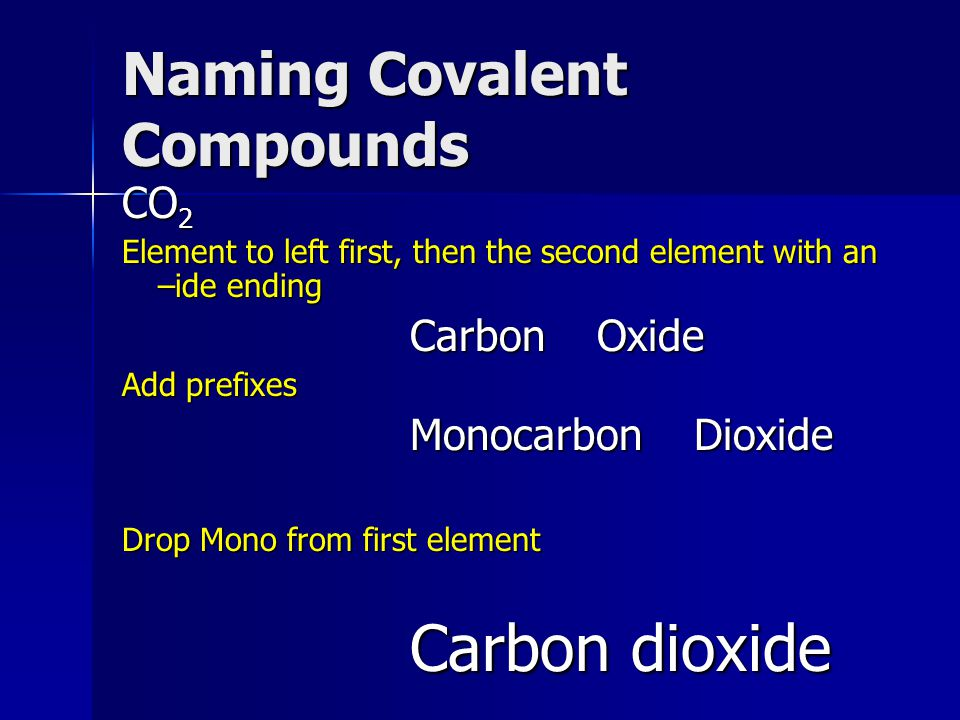 Naming Covalent Compounds CO 2 Element to left first, then the second element with an –ide ending Carbon Oxide Add prefixes Monocarbon Dioxide Drop Mono from first element Carbon dioxide