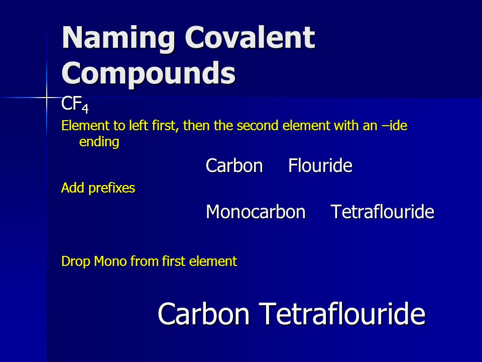 Naming Covalent Compounds CF 4 Element to left first, then the second element with an –ide ending Carbon Flouride Add prefixes Monocarbon Tetraflouride Drop Mono from first element Carbon Tetraflouride