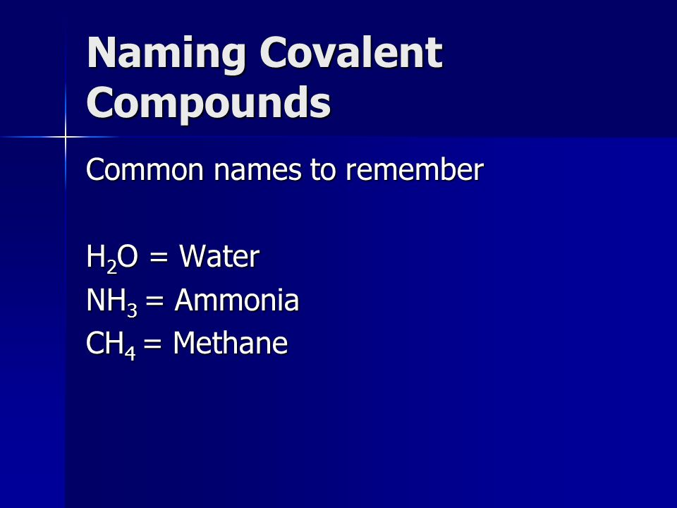 Naming Covalent Compounds Common names to remember H 2 O = Water NH 3 = Ammonia CH 4 = Methane