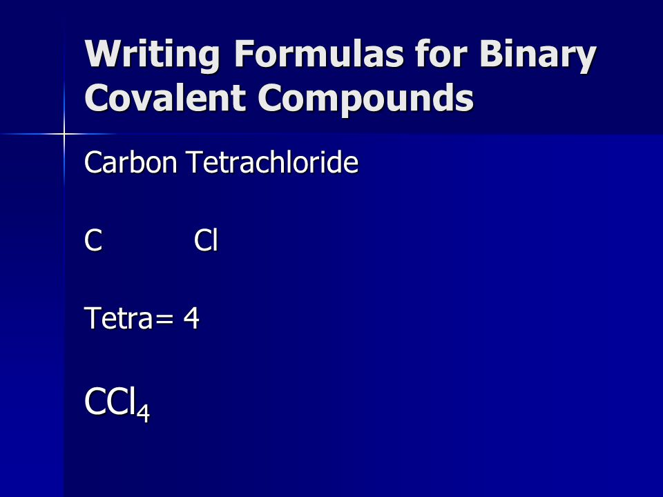 Writing Formulas for Binary Covalent Compounds Carbon Tetrachloride C Cl Tetra= 4 CCl 4