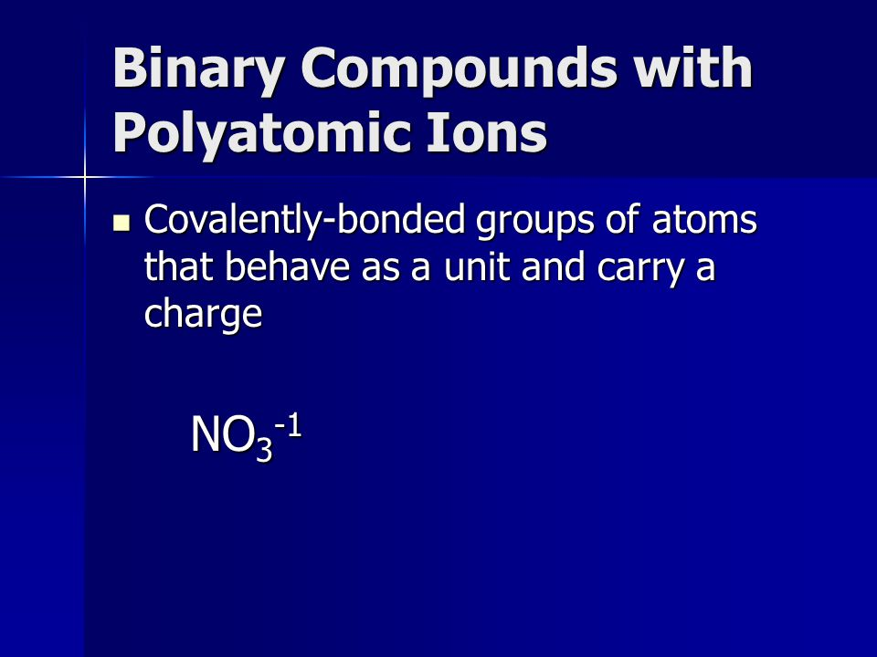 Binary Compounds with Polyatomic Ions Covalently-bonded groups of atoms that behave as a unit and carry a charge Covalently-bonded groups of atoms that behave as a unit and carry a charge NO 3 -1 NO 3 -1