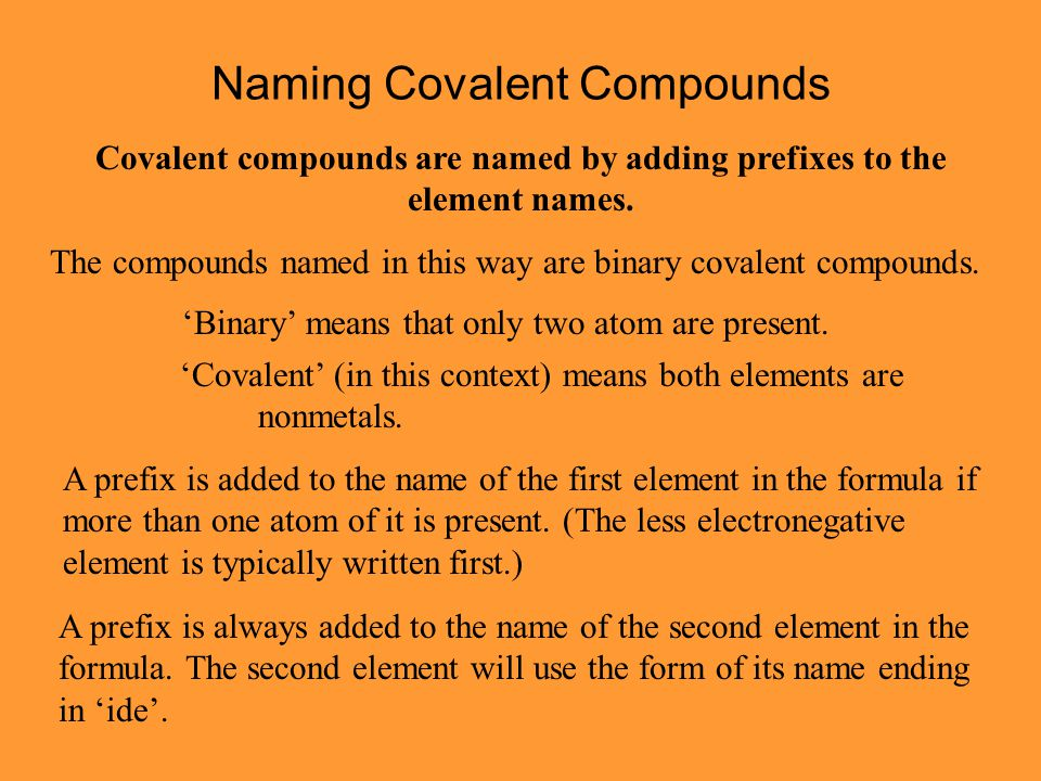 Naming Covalent Compounds Covalent compounds are named by adding prefixes to the element names. The compounds named in this way are binary covalent co
