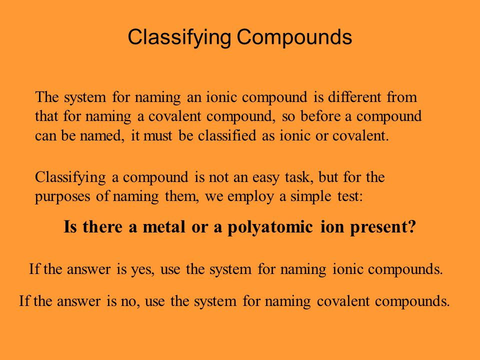 Classifying Compounds The system for naming an ionic compound is different from that for naming a covalent compound, so before a compound can be named